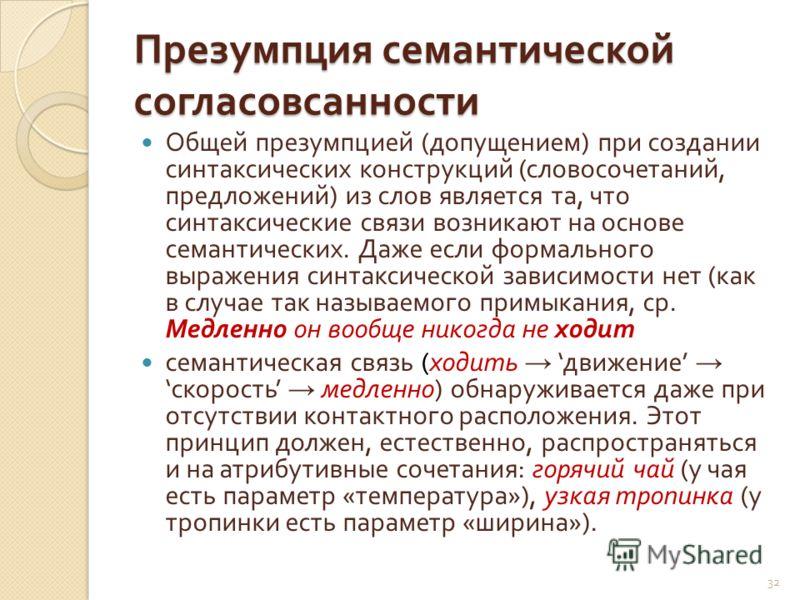 Презумпция семантической согласовсанности Общей презумпцией ( допущением ) при создании синтаксических конструкций ( словосочетаний, предложений ) из слов является та, что синтаксические связи возникают на основе семантических. Даже если формального