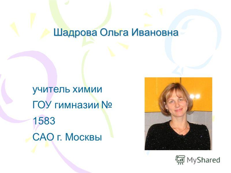 Шадрова Ольга Ивановна учитель химии ГОУ гимназии 1583 САО г. Москвы