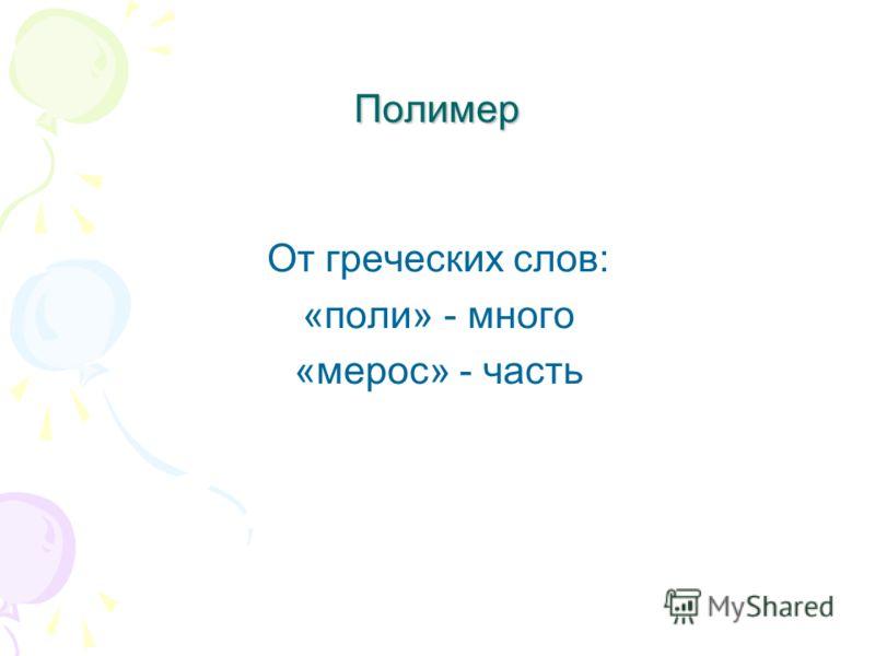 Полимер От греческих слов: «поли» - много «мерос» - часть