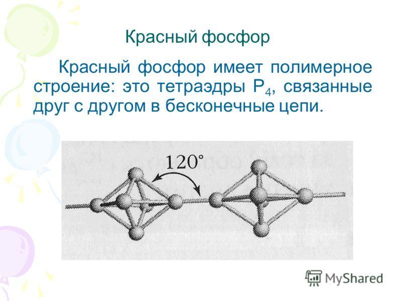 Красный фосфор Красный фосфор имеет полимерное строение: это тетраэдры Р 4, связанные друг с другом в бесконечные цепи.