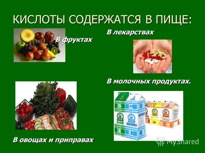 КИСЛОТЫ СОДЕРЖАТСЯ В ПИЩЕ: В фруктах В овощах и приправах В лекарствах В молочных продуктах.