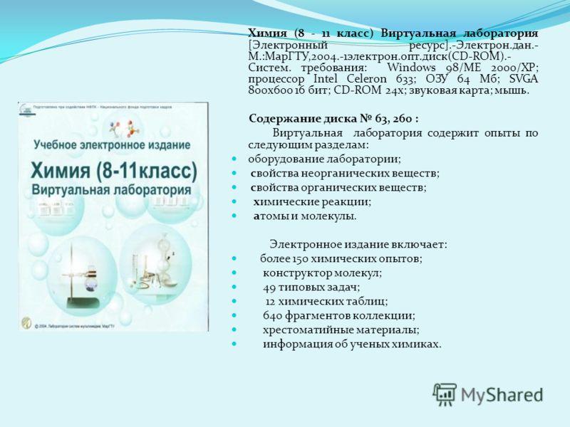 Химия (8 - 11 класс) Виртуальная лаборатория [Электронный ресурс].-Электрон.дан.- М.:МарГТУ,2004.-1электрон.опт.диск(CD-ROM).- Систем. требования: Windows 98/ME 2000/XP; процессор Intel Celeron 633; ОЗУ 64 Мб; SVGA 800х600 16 бит; CD-ROM 24х; звукова