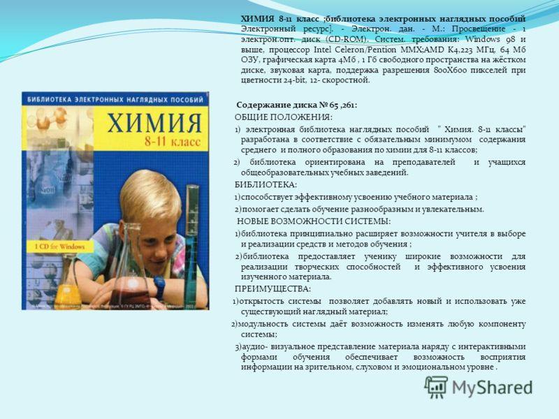 ХИМИЯ 8-11 класс ;библиотека электронных наглядных пособий Электронный ресурс]. - Электрон. дан. - М.: Просвещение - 1 электрон.опт. диск (CD-ROM). Систем. требования: Windows 98 и выше, процессор Intel Celeron/Pention MMX;AMD K4,223 MГц, 64 Мб ОЗУ,