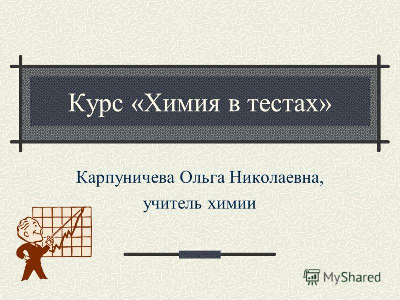 Курс «Химия в тестах» Карпуничева Ольга Николаевна, учитель химии
