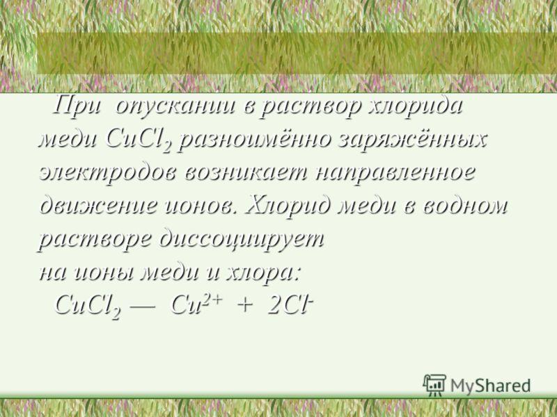 При опускании в раствор хлорида меди CuCl 2 разноимённо заряжённых электродов возникает направленное движение ионов. Хлорид меди в водном растворе диссоциирует на ионы меди и хлора: CuCl 2 Cu 2+ + 2Cl - При опускании в раствор хлорида меди CuCl 2 раз