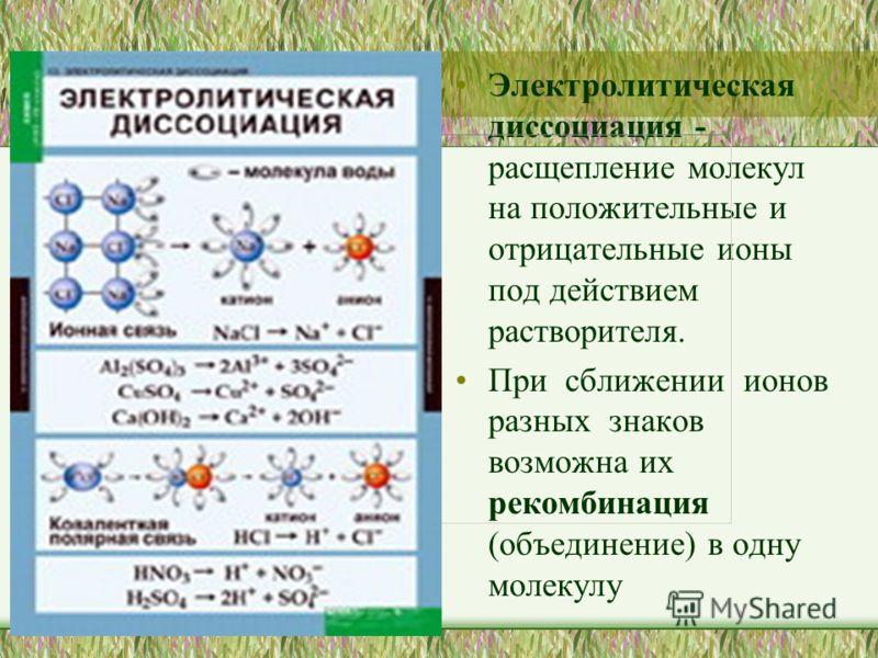 Электролитическая диссоциация - расщепление молекул на положительные и отрицательные ионы под действием растворителя. При сближении ионов разных знаков возможна их рекомбинация (объединение) в одну молекулу