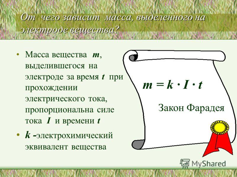 От чего зависит масса, выделенного на электроде вещества? Масса вещества m, выделившегося на электроде за время t при прохождении электрического тока, пропорциональна силе тока I и времени t k - электрохимический эквивалент вещества m = k · I · t Зак