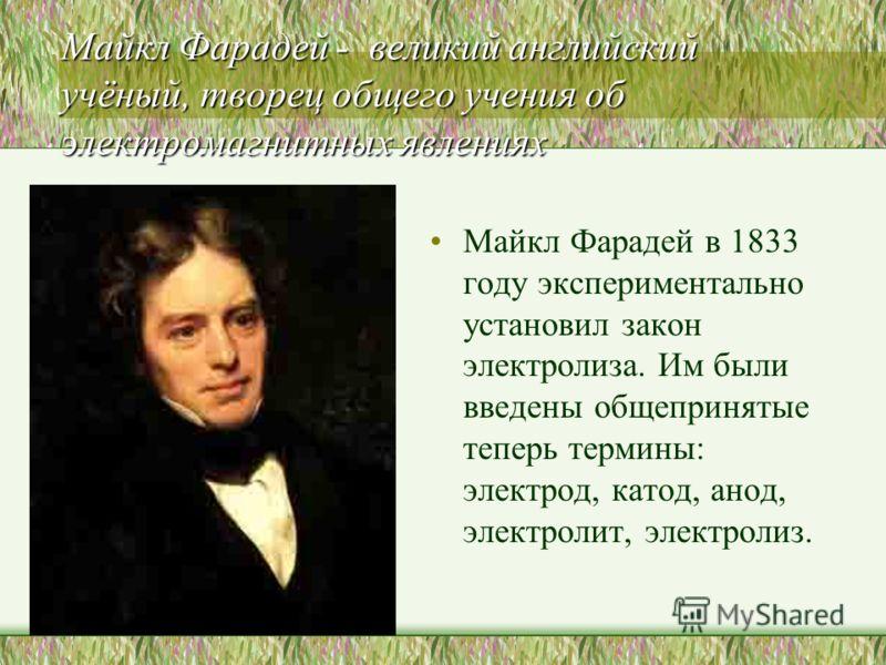 Майкл Фарадей - великий английский учёный, творец общего учения об электромагнитных явлениях Майкл Фарадей в 1833 году экспериментально установил закон электролиза. Им были введены общепринятые теперь термины: электрод, катод, анод, электролит, элект