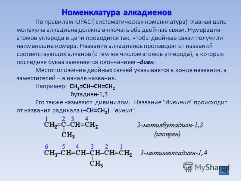 По правилам IUPAC ( систематическая номенклатура) главная цепь молекулы алкадиена должна включать обе двойные связи. Нумерация атомов углерода в цепи проводится так, чтобы двойные связи получили наименьшие номера. Названия алкадиенов производят от на