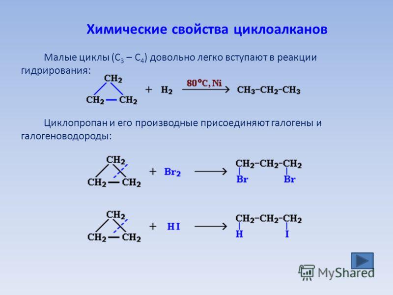 Химические свойства циклоалканов Малые циклы (С 3 – С 4 ) довольно легко вступают в реакции гидрирования: Циклопропан и его производные присоединяют галогены и галогеноводороды: