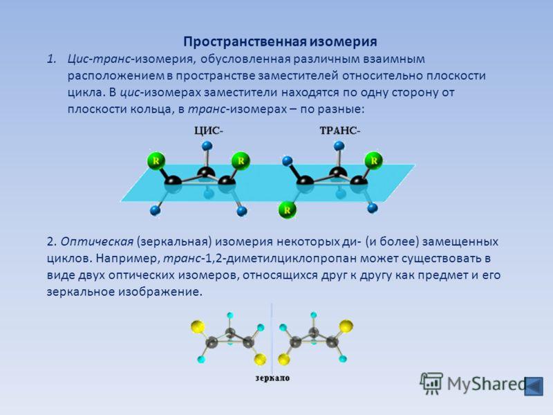 Пространственная изомерия 1.Цис-транс-изомерия, обусловленная различным взаимным расположением в пространстве заместителей относительно плоскости цикла. В цис-изомерах заместители находятся по одну сторону от плоскости кольца, в транс-изомерах – по р