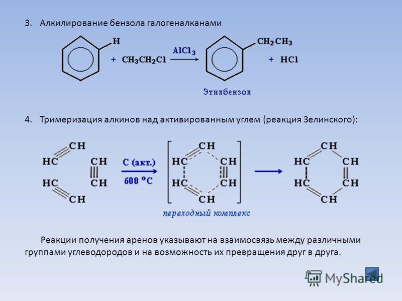3.Алкилирование бензола галогеналканами 4.Тримеризация алкинов над активированным углем (реакция Зелинского): Реакции получения аренов указывают на взаимосвязь между различными группами углеводородов и на возможность их превращения друг в друга.