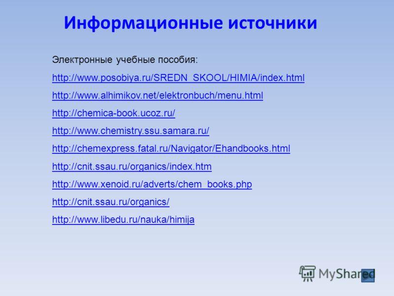 Информационные источники Электронные учебные пособия: http://www.posobiya.ru/SREDN_SKOOL/HIMIA/index.html http://www.alhimikov.net/elektronbuch/menu.html http://chemica-book.ucoz.ru/ http://www.chemistry.ssu.samara.ru/ http://chemexpress.fatal.ru/Nav