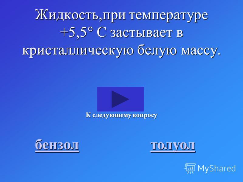 Жидкость,при температуре +5,5 С застывает в кристаллическую белую массу. бензол толуол К следующему вопросу