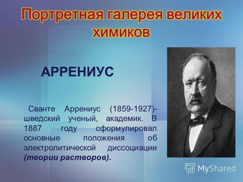 АРРЕНИУС Сванте Аррениус (1859-1927)- шведский ученый, академик. В 1887 году сформулировал основные положения об электролитической диссоциации (теории растворов).