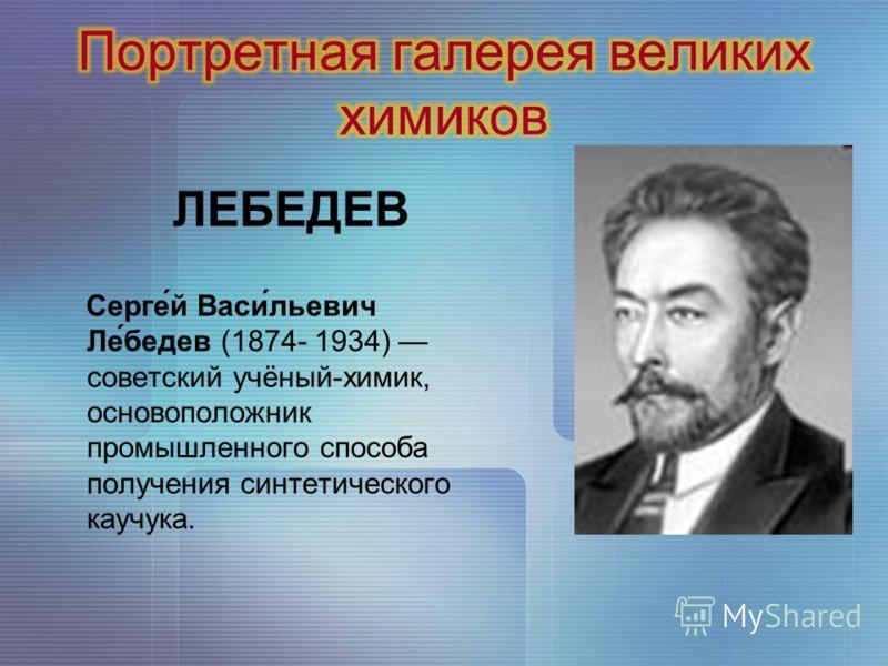 ЛЕБЕДЕВ Серге́й Васи́льевич Ле́бедев (1874- 1934) советский учёный-химик, основоположник промышленного способа получения синтетического каучука.