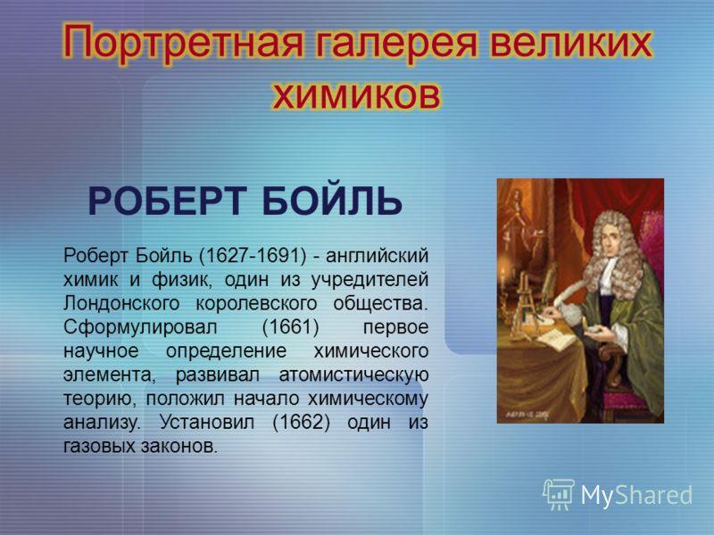 РОБЕРТ БОЙЛЬ Роберт Бойль (1627-1691) - английский химик и физик, один из учредителей Лондонского королевского общества. Сформулировал (1661) первое научное определение химического элемента, развивал атомистическую теорию, положил начало химическому
