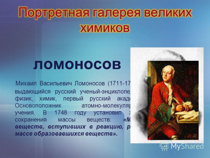 ломоносов Михаил Васильевич Ломоносов (1711-1765) - выдающийся русский ученый-энциклопедист, физик, химик, первый русский академик. Основоположник атомно-молекулярного учения. В 1748 году установил закон сохранения массы веществ: «Масса веществ, всту