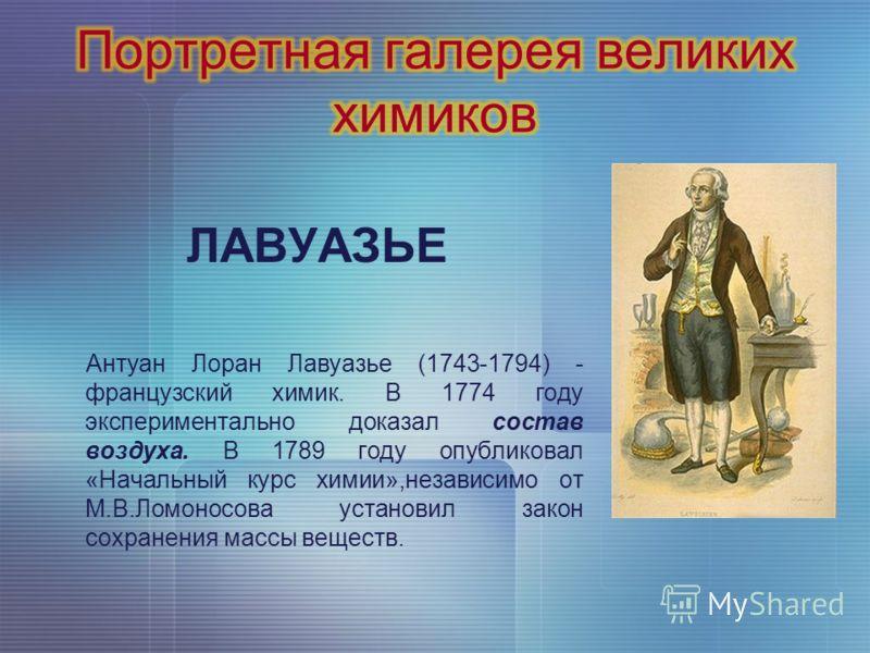 ЛАВУАЗЬЕ Антуан Лоран Лавуазье (1743-1794) - французский химик. В 1774 году экспериментально доказал состав воздуха. В 1789 году опубликовал «Начальный курс химии»,независимо от М.В.Ломоносова установил закон сохранения массы веществ.