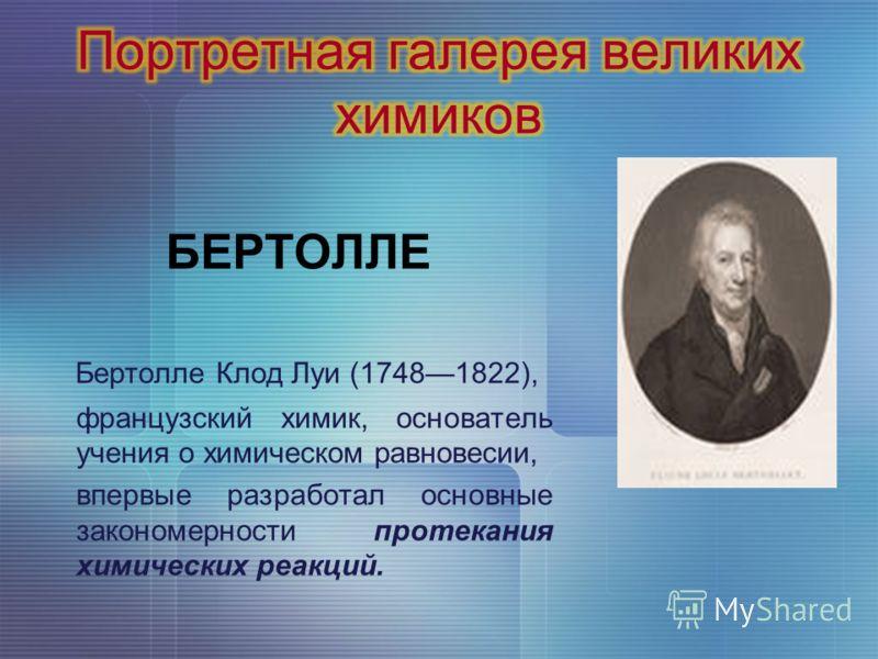 БЕРТОЛЛЕ Бертолле Клод Луи (17481822), французский химик, основатель учения о химическом равновесии, впервые разработал основные закономерности протекания химических реакций.