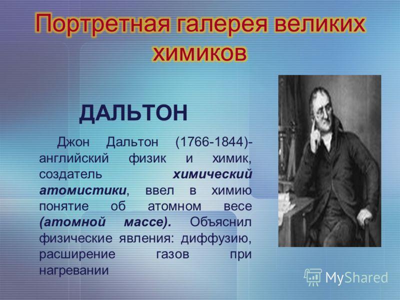 ДАЛЬТОН Джон Дальтон (1766-1844)- английский физик и химик, создатель химический атомистики, ввел в химию понятие об атомном весе (атомной массе). Объяснил физические явления: диффузию, расширение газов при нагревании