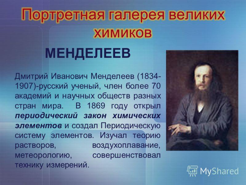 МЕНДЕЛЕЕВ Дмитрий Иванович Менделеев (1834- 1907)-русский ученый, член более 70 академий и научных обществ разных стран мира. В 1869 году открыл периодический закон химических элементов и создал Периодическую систему элементов. Изучал теорию растворо