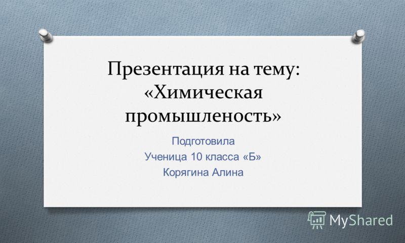 Презентация на тему: «Химическая промышленость» Подготовила Ученица 10 класса « Б » Корягина Алина