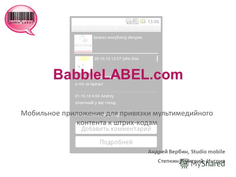 BabbleLABEL.com Мобильное приложение для привязки мультимедийного контента к штрих-кодам Андрей Вербин, Studio mobile Степкин Дмитрий, Ингрия