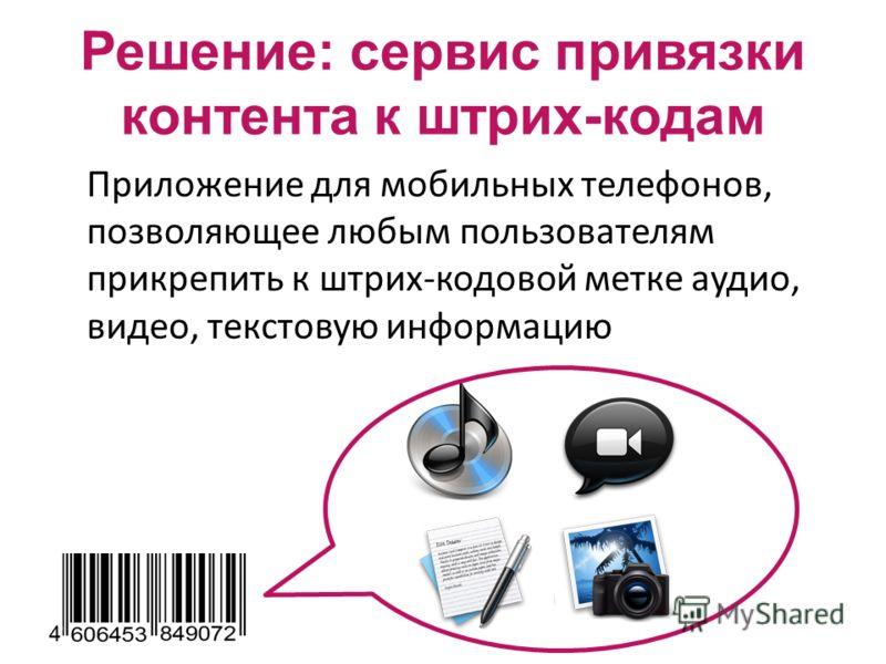 Решение: сервис привязки контента к штрих-кодам Приложение для мобильных телефонов, позволяющее любым пользователям прикрепить к штрих-кодовой метке аудио, видео, текстовую информацию