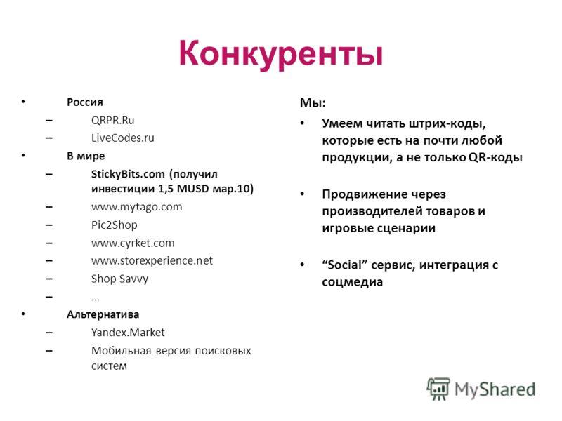 Конкуренты Россия – QRPR.Ru – LiveCodes.ru В мире – StickyBits.com (получил инвестиции 1,5 MUSD мар.10) – www.mytago.com – Pic2Shop – www.cyrket.com – www.storexperience.net – Shop Savvy – … Альтернатива – Yandex.Market – Мобильная версия поисковых с