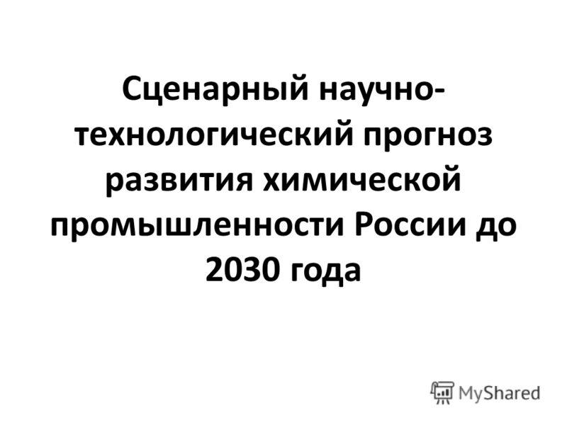 Сценарный научно- технологический прогноз развития химической промышленности России до 2030 года