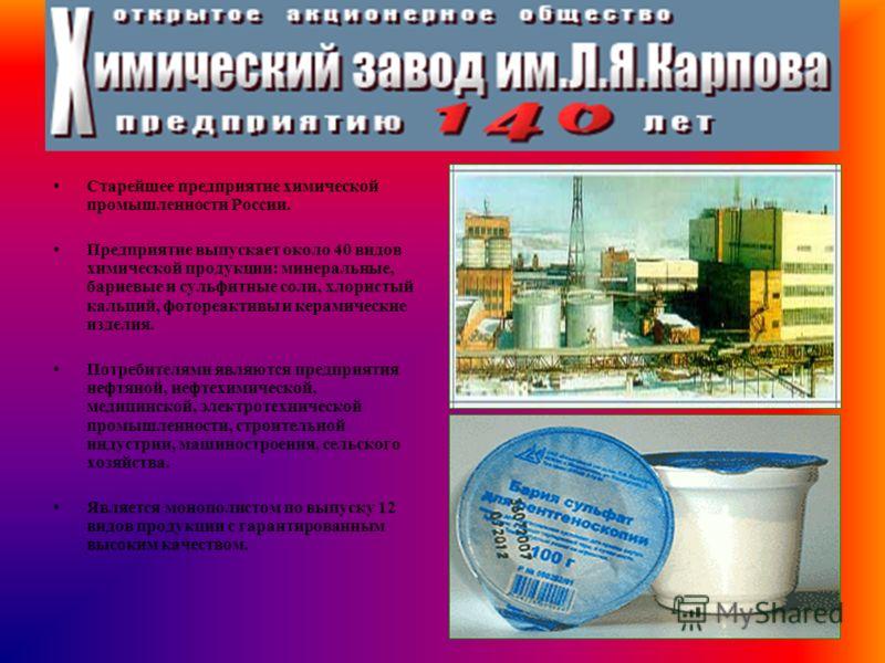 Старейшее предприятие химической промышленности России. Предприятие выпускает около 40 видов химической продукции: минеральные, бариевые и сульфитные соли, хлористый кальций, фотореактивы и керамические изделия. Потребителями являются предприятия неф
