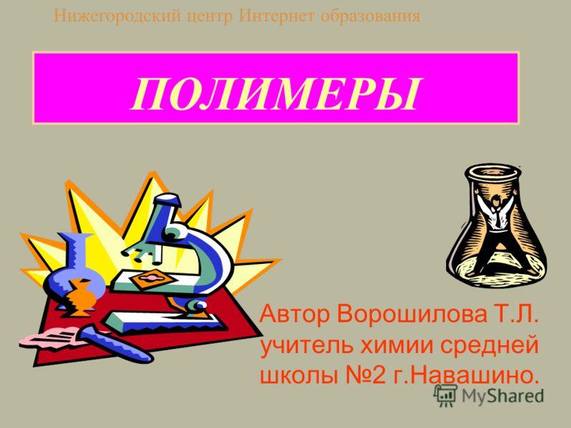 ПОЛИМЕРЫ Автор Ворошилова Т.Л. учитель химии средней школы 2 г.Навашино. Нижегородский центр Интернет образования