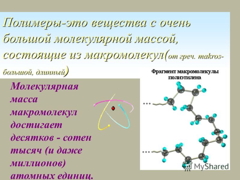 Полимеры-это вещества с очень большой молекулярной массой, состоящие из макромолекул( от греч. makros- большой, длинный ) Молекулярная масса макромолекул достигает десятков - сотен тысяч (и даже миллионов) атомных единиц.