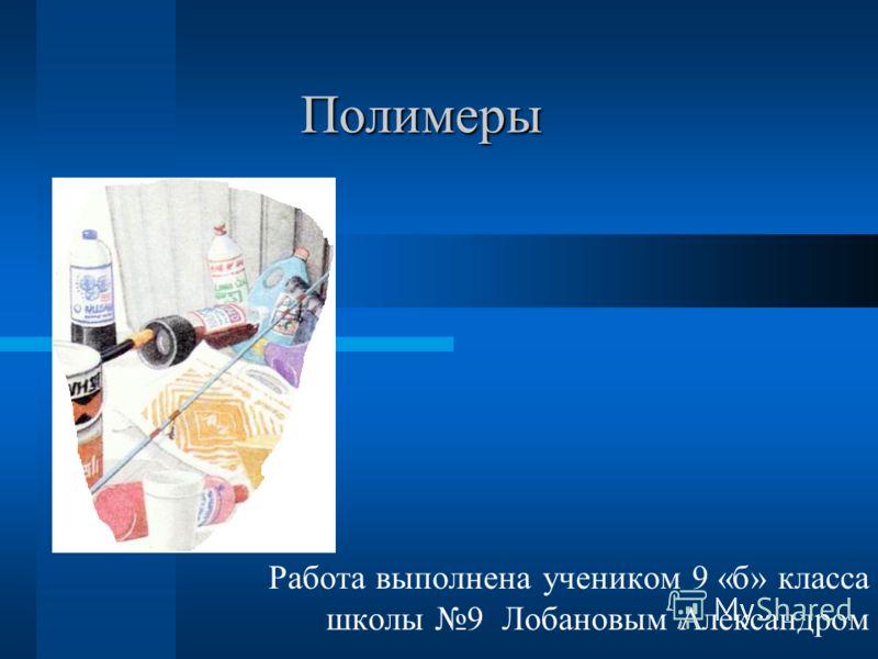 Полимеры Работа выполнена учеником 9 «б» класса школы 9 Лобановым Александром