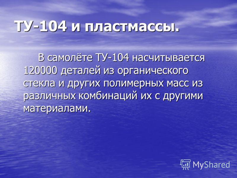 ТУ-104 и пластмассы. В самолёте ТУ-104 насчитывается 120000 деталей из органического стекла и других полимерных масс из различных комбинаций их с другими материалами.