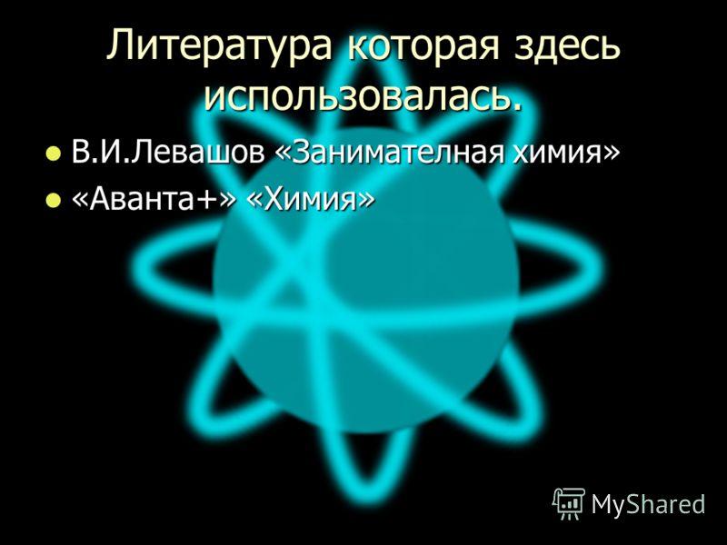 Литература которая здесь использовалась. В.И.Левашов «Занимателная химия» В.И.Левашов «Занимателная химия» «Аванта+» «Химия» «Аванта+» «Химия»