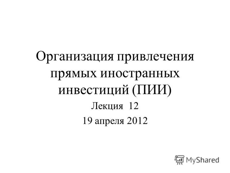 Организация привлечения прямых иностранных инвестиций (ПИИ) Лекция 12 19 апреля 2012