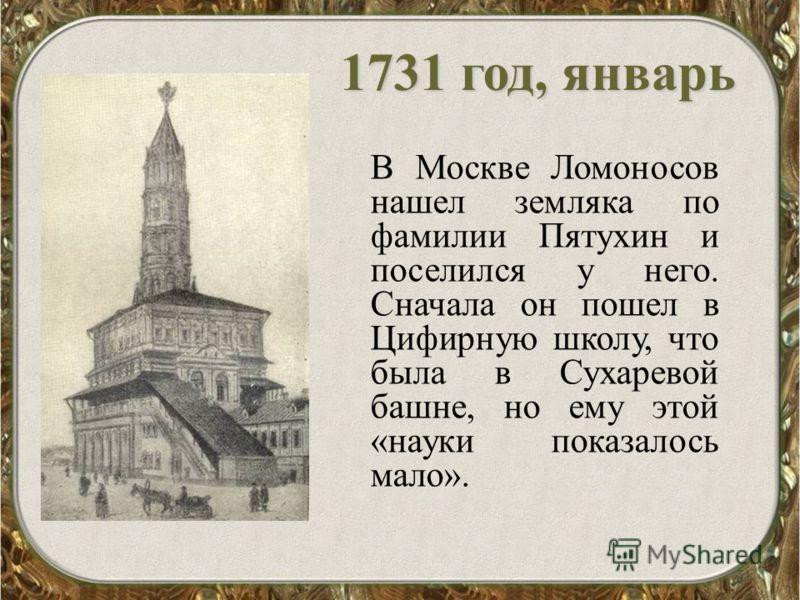1731 год, январь В Москве Ломоносов нашел земляка по фамилии Пятухин и поселился у него. Сначала он пошел в Цифирную школу, что была в Сухаревой башне, но ему этой «науки показалось мало».