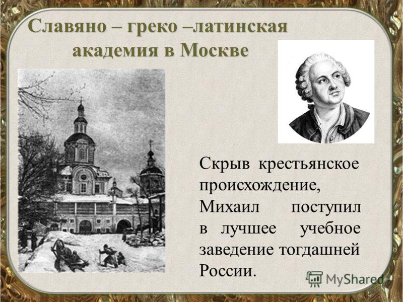 Славяно – греко –латинская академия в Москве Скрыв крестьянское происхождение, Михаил поступил в лучшее учебное заведение тогдашней России.