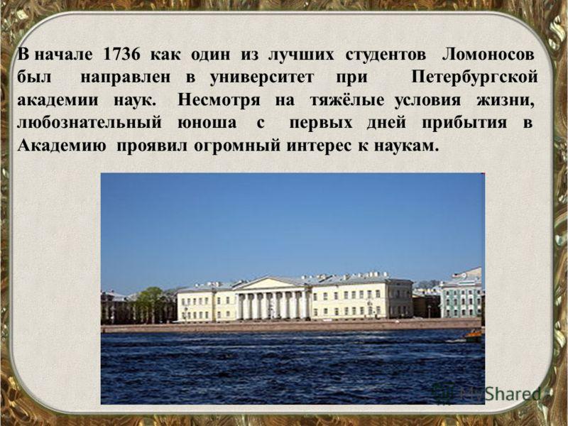 В начале 1736 как один из лучших студентов Ломоносов был направлен в университет при Петербургской академии наук. Несмотря на тяжёлые условия жизни, любознательный юноша с первых дней прибытия в Академию проявил огромный интерес к наукам.