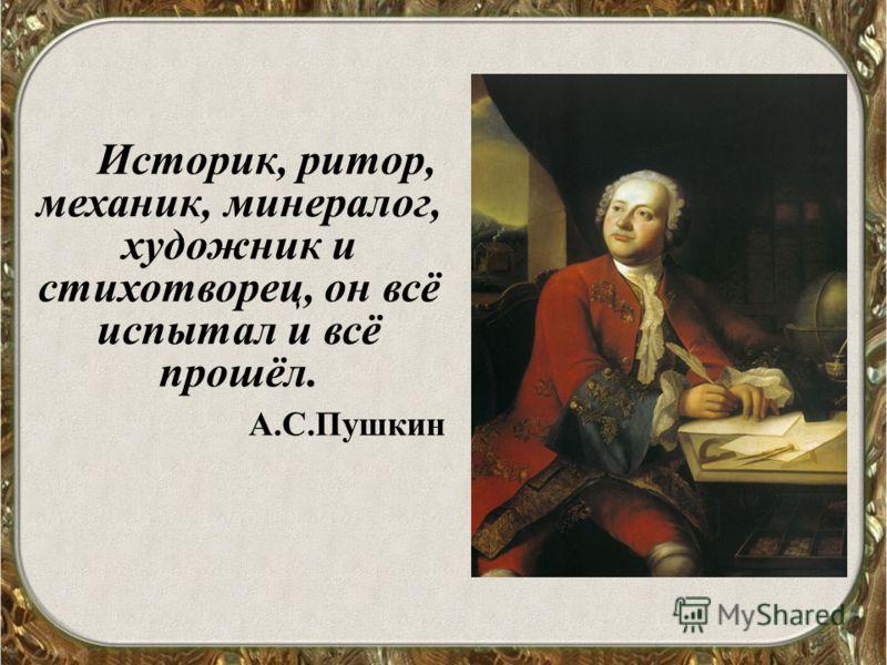Историк, ритор, механик, минералог, художник и cтихотворец, он всё испытал и всё прошёл. А.С.Пушкин