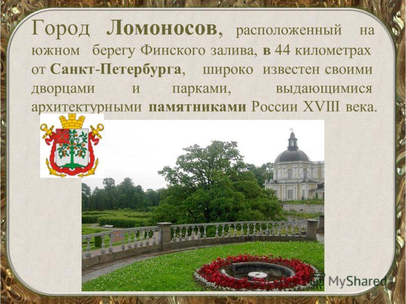 Город Ломоносов, расположенный на южном берегу Финского залива, в 44 километрах от Санкт-Петербурга, широко известен своими дворцами и парками, выдающимися архитектурными памятниками России XVIII века.