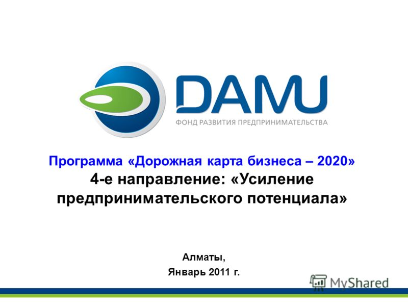 Программа «Дорожная карта бизнеса – 2020» 4-е направление: «Усиление предпринимательского потенциала» Алматы, Январь 2011 г.