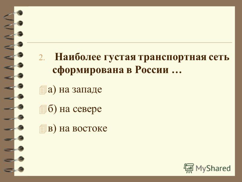 2. Наиболее густая транспортная сеть сформирована в России … 4 а) на западе 4 б) на севере 4 в) на востоке