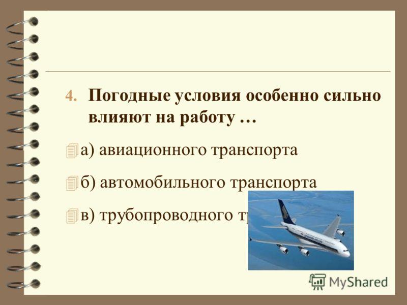 4. Погодные условия особенно сильно влияют на работу … 4 а) авиационного транспорта 4 б) автомобильного транспорта 4 в) трубопроводного транспорта