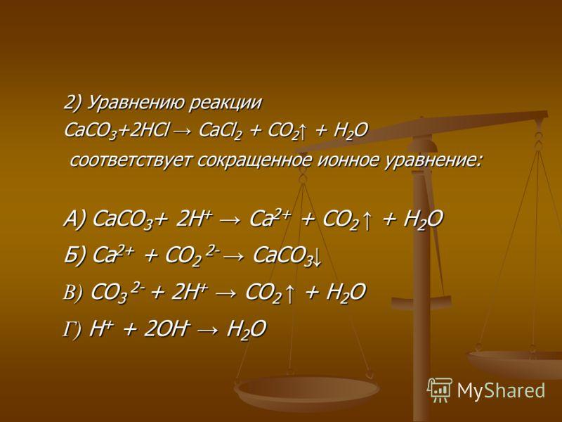 2) Уравнению реакции CaCO 3 +2HCl CaCl 2 + CO 2 + H 2 O соответствует сокращенное ионное уравнение: соответствует сокращенное ионное уравнение: А) CaCO 3 + 2H + Ca 2+ + CO 2 + H 2 O Б) Ca 2+ + CO 2 2- CaCO 3 Б) Ca 2+ + CO 2 2- CaCO 3 В) CO 3 2- + 2H