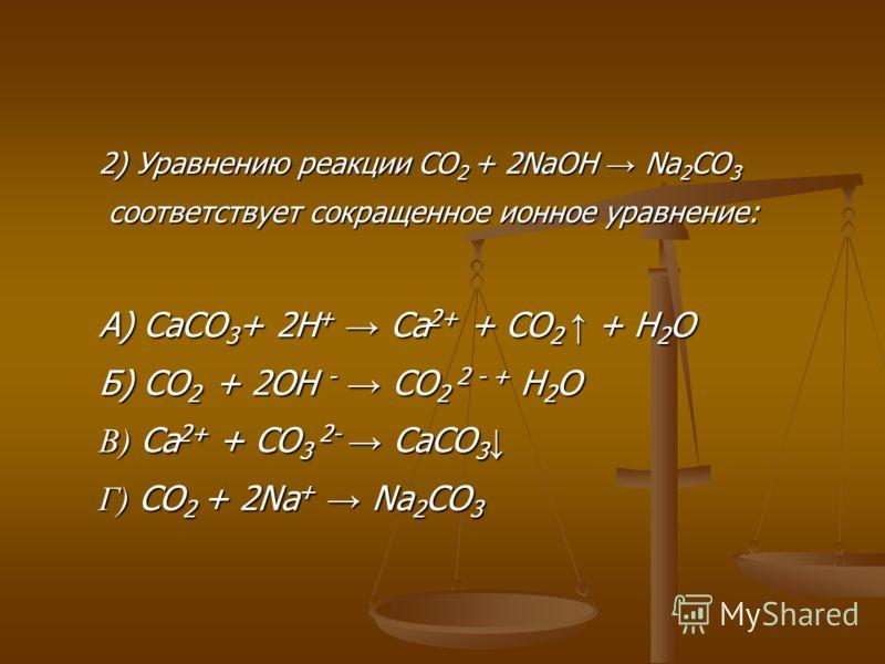 2) Уравнению реакции CO 2 + 2NaOH Na 2 CO 3 соответствует сокращенное ионное уравнение: соответствует сокращенное ионное уравнение: А) CaCO 3 + 2H + Ca 2+ + CO 2 + H 2 O Б) CO 2 + 2OH - CO 2 2 - + H 2 O В) Ca 2+ + CO 3 2- CaCO 3 В) Ca 2+ + CO 3 2- Ca