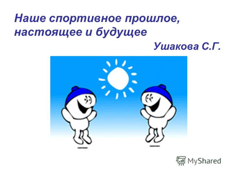 Наше спортивное прошлое, настоящее и будущее Ушакова С.Г.