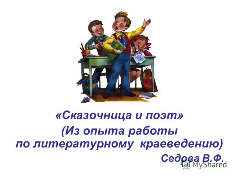 «Сказочница и поэт» (Из опыта работы по литературному краеведению) Седова В.Ф.